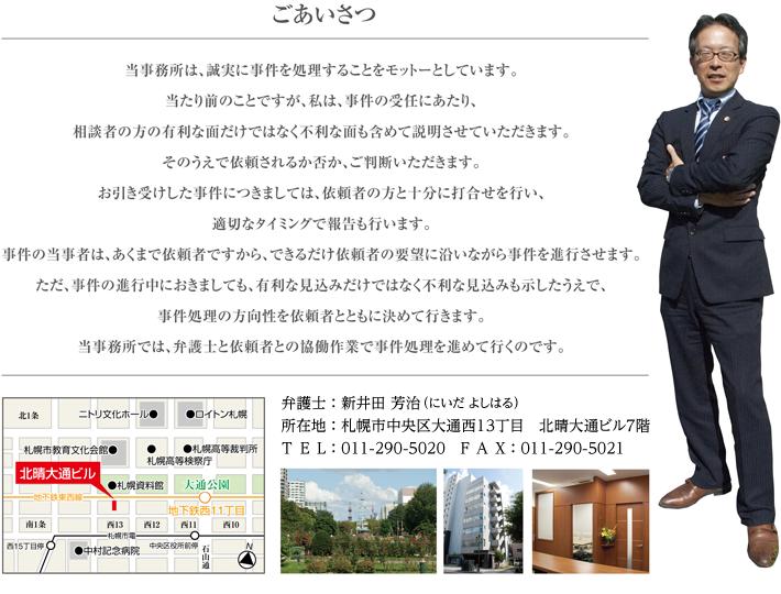 ごあいさつ,弁護士 : 新井田 芳治(にいだ よしはる),所在地 : 札幌市中央区大通西13丁目 北晴大通ビル7階,TEL : 011-290-5020 FAX : 011-290-5021